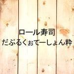 ロール寿司 だぶるくぉてーしょん粋